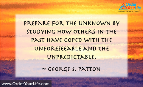 Prepare for the unknown by studying how others in the past have coped with the unforeseeable and the unpredictable. ~ George S. Patton