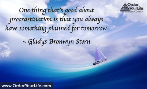 One thing that's good about procrastination is that you always have something planned for tomorrow. ~ Gladys Bronwyn Stern