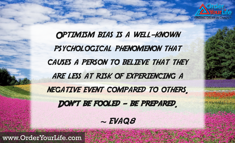 Optimism bias is a well-known psychological phenomenon that causes a person to believe that they are less at risk of experiencing a negative event compared to others. Don't be fooled – be prepared. ~ EVA