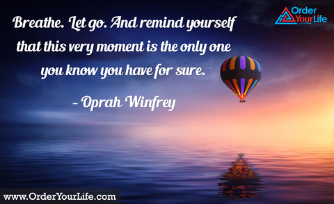 Breathe. Let go. And remind yourself that this very moment is the only one you know you have for sure. ~ Oprah Winfrey