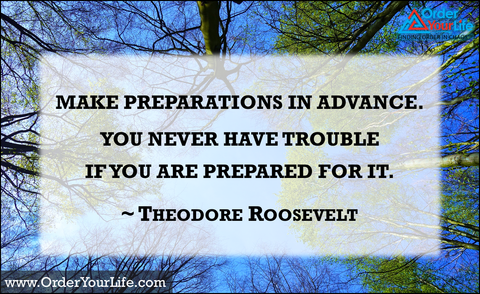 Make preparations in advance. You never have trouble if you are prepared for it. ~ Theodore Roosevelt