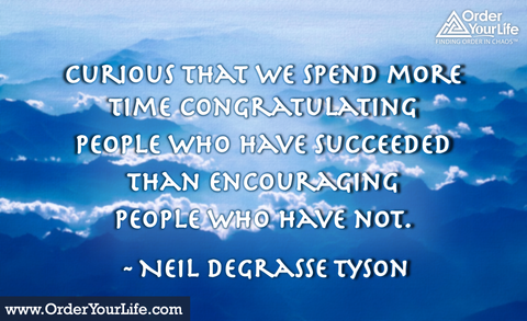 Curious that we spend more time congratulating people who have succeeded than encouraging people who have not. ~ Neil deGrasse Tyson