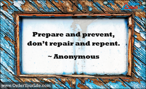 Prepare and prevent, don't repair and repent. ~ Anonymous