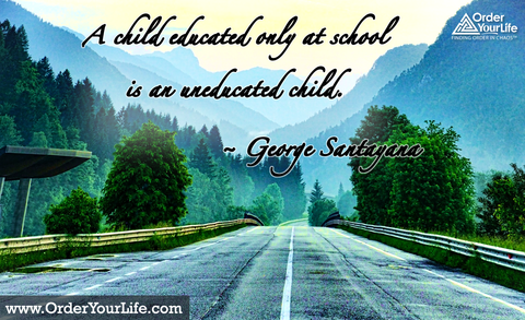 A child educated only at school is an uneducated child. ~ George Santayana