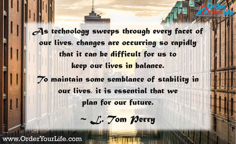 As technology sweeps through every facet of our lives, changes are occurring so rapidly that it can be difficult for us to keep our lives in balance. To maintain some semblance of stability in our lives, it is essential that we plan for our future. ~ L. Tom Perry