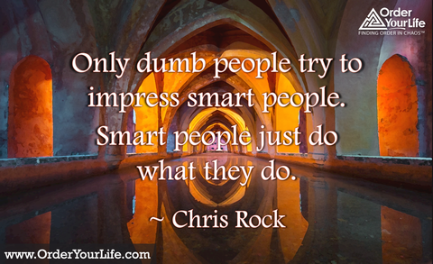 Only dumb people try to impress smart people. Smart people just do what they do. ~ Chris Rock