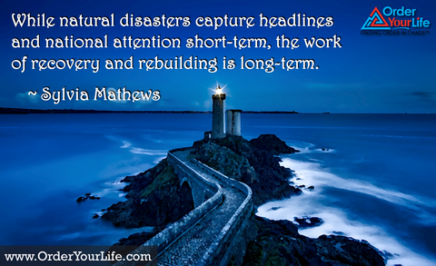 While natural disasters capture headlines and national attention short-term, the work of recovery and rebuilding is long-term. ~ Sylvia Mathews Burwe