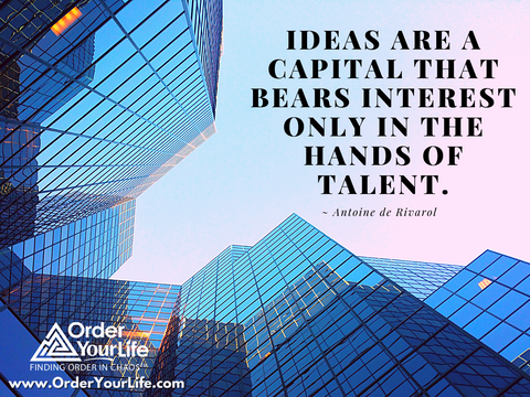 Ideas are a capital that bears interest only in the hands of talent. ~ Antoine de Rivarol