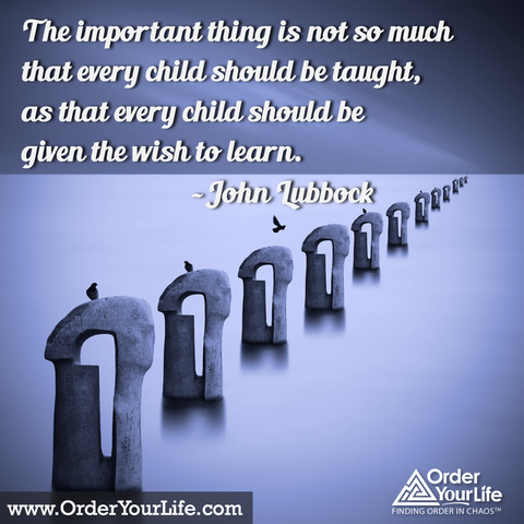 The important thing is not so much that every child should be taught, as that every child should be given the wish to learn. ~ John Lubbock