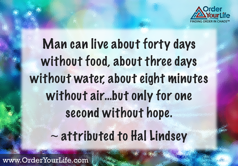 Man can live about forty days without food, about three days without water, about eight minutes without air…but only for one second without hope. ~ attributed to Hal Lindsey