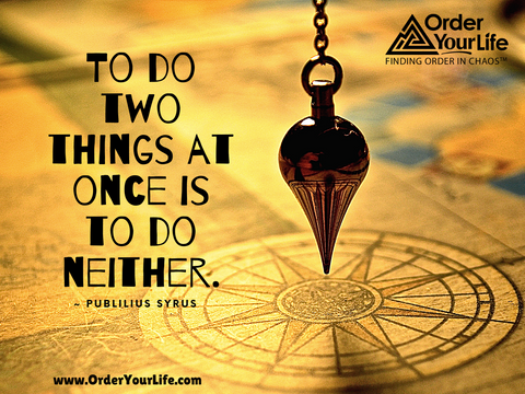 To do two things at once is to do neither. ~ Publilius Syrus