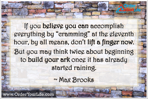 "If you believe you can accomplish everything by ""cramming"" at the eleventh hour, by all means, don't lift a finger now. But you may think twice about beginning to build your ark once it has already started raining. ~ Max Brooks"