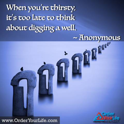 When you're thirsty, it's too late to think about digging a well. ~ Anonymous