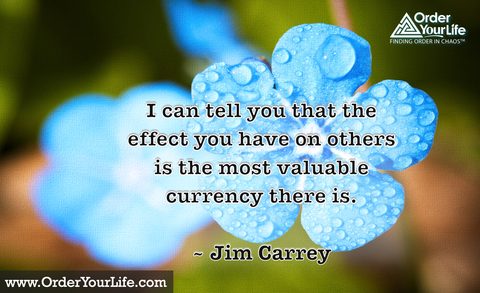 I can tell you that the effect you have on others is the most valuable currency there is. ~ Jim Carrey