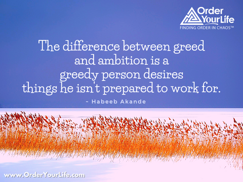 The difference between greed and ambition is a greedy person desires things he isn't prepared to work for. ~ Habeeb Akande