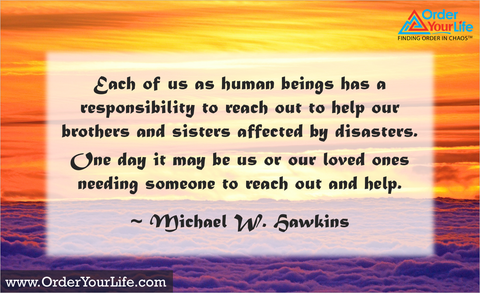 Each of us as human beings has a responsibility to reach out to help our brothers and sisters affected by disasters. One day it may be us or our loved ones needing someone to reach out and help. ~ Michael W. Hawkins