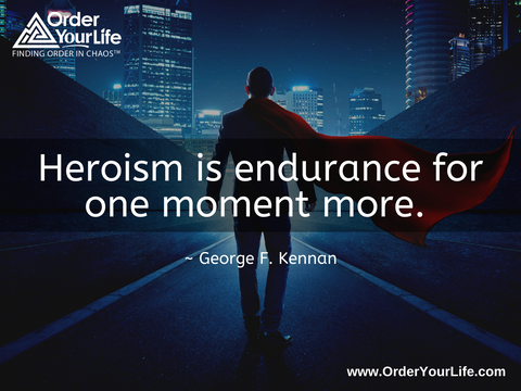 Heroism is endurance for one moment more. ~ George F. Kennan