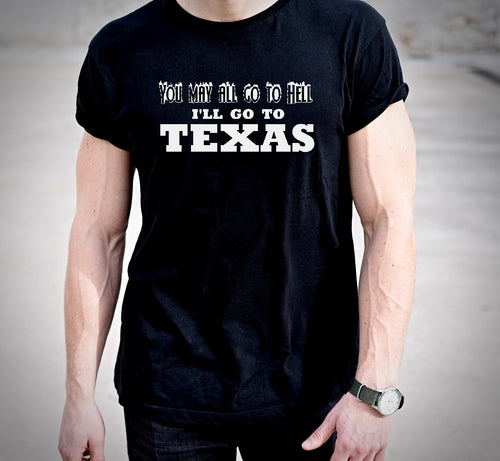 You May Go To Hell I'll Go To Texas Tshirt (MADE IN THE USA)