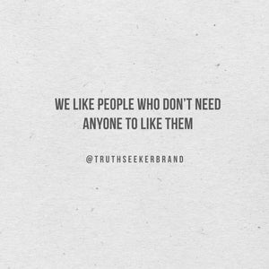 We like people who don't need anyone to like them @truthseekerbrand