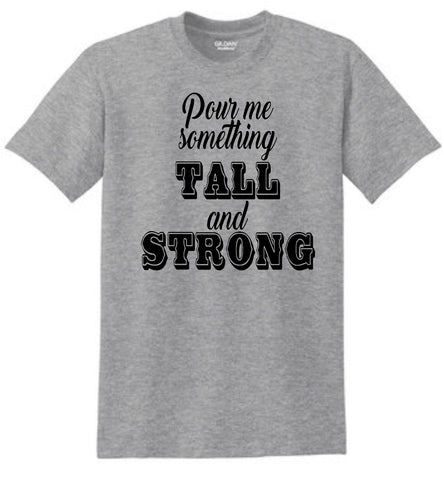 Pour me Something Tall and Strong Shirt