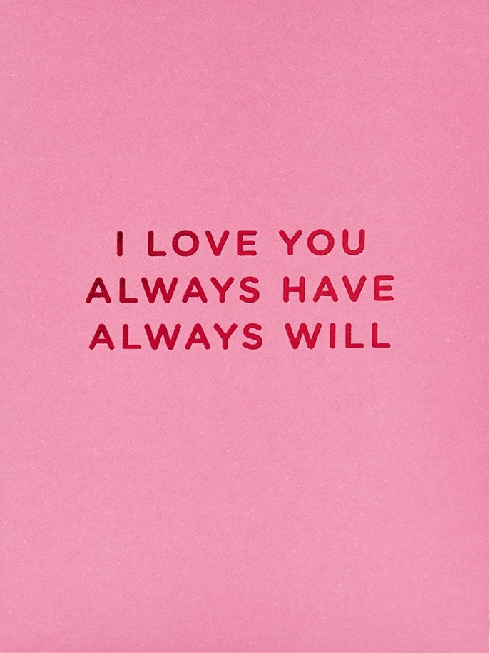 I LOVE YOU ALWAYS HAVE ALWAYS WILL