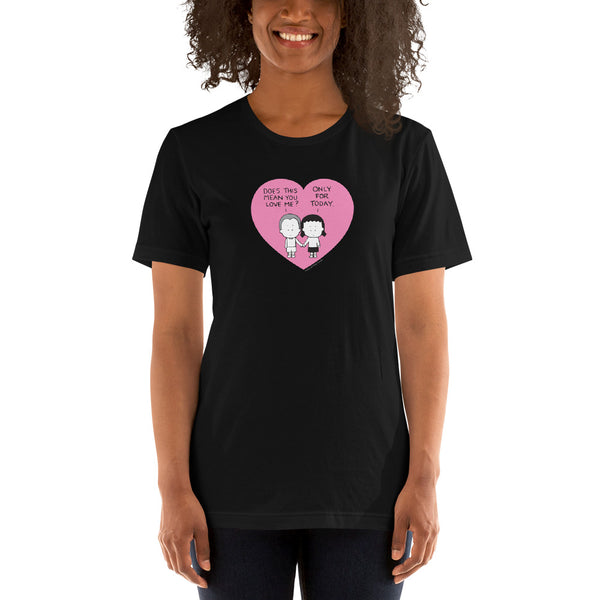"""Does this mean you love me? Only for today"" tshirt"