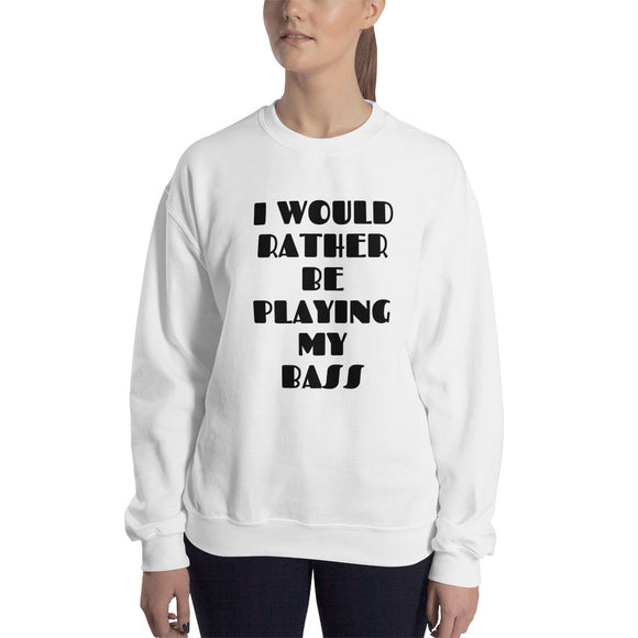 I WOULD RATHER BE PLAYING MY BASS Sweatshirt - Unisex Design