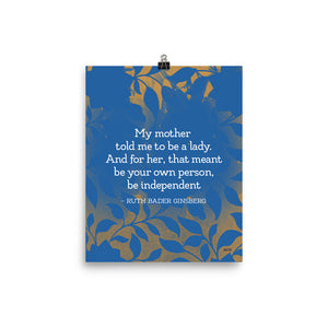 "8""x10"" Print of Ruth Bader Ginsberg Quote ""My mother told me to be a lady. And for her, that meant be your own person, be independent"", designed in a white serif font on a blue and gold floral background. Sale price eighteen dollars."