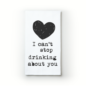 I Can't Stop Drinking About You - Teatowels.ca