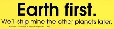 Earth First We'll Strip Mine the Other Planets Later bumper sticker