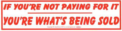 If You're Not Paying For It You're What's Being Sold bumper sticker