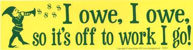 I Owe I Owe So It's Off to Work I Go! Bumper Sticker