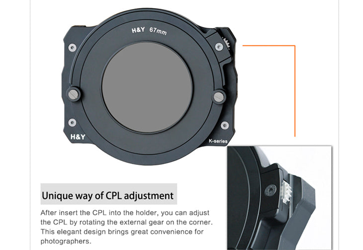 Unique way of CPL adjustment - After insert the CPL into the holder, you can adjust the CPL by rotating the external geat on the corner. This elegant design brings great convenience for photographers.