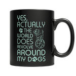 Limited Edition - Yes Actually The World Does Revolve Around My Dogs