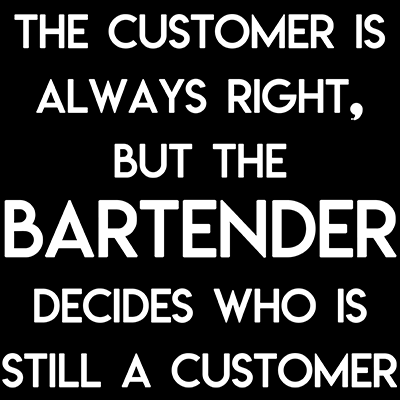 The Customer is Always Right But the Bartender Decides Who is Still a Customer