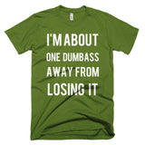I'm About One Dumbass Away From Losing It T-Shirt