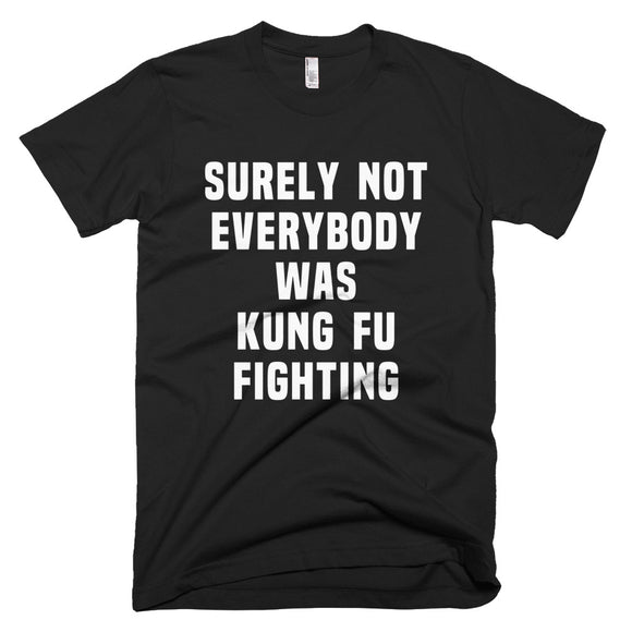 Surely Not Everybody Was Kung Fu Fighting T-Shirt