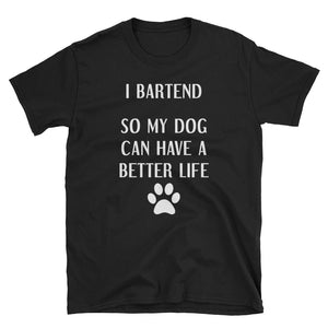 I Bartend So My Dog Can Have a Better Life T-Shirt