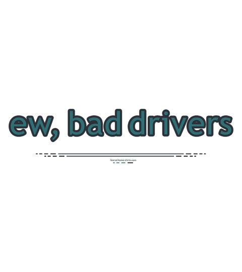 ew, bad drivers - Shirt