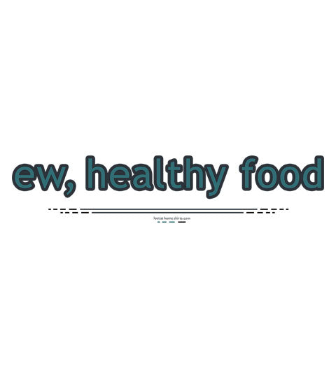 ew, healthy food - Shirt