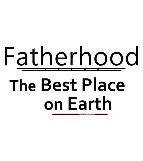 Fatherhood, the Best Place on Earth - Shirt