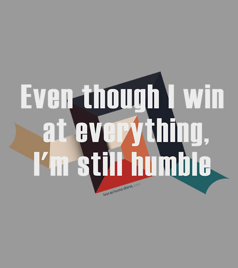 Even though I win at everything, I'm still humble