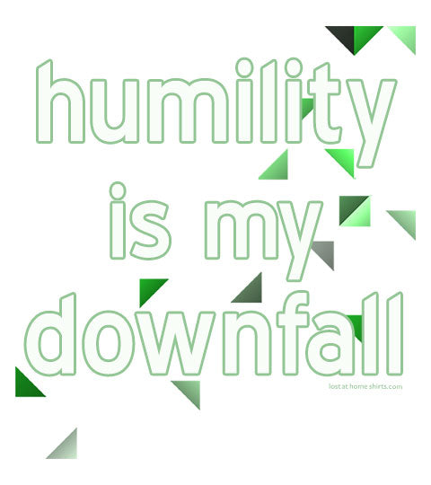 Humility is My Downfall - Shirt