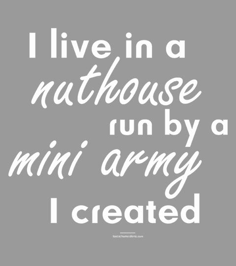I Live in a Nuthouse by a Mini Army I Created - Apparel Design