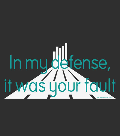 In my defense, it was your fault - Shirt
