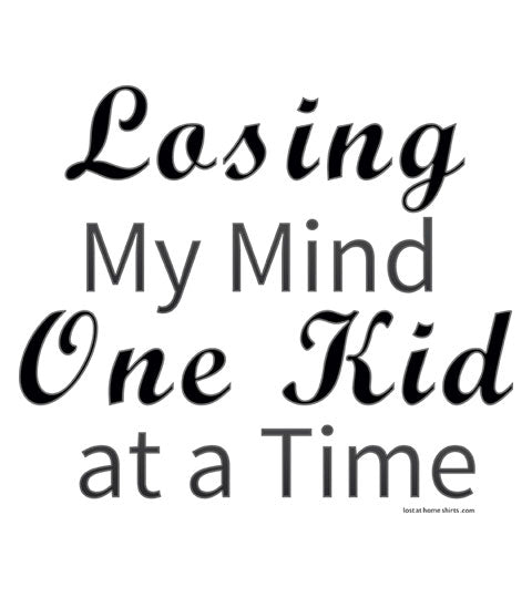 Losing My Mind One Kid at a Time - Shirt
