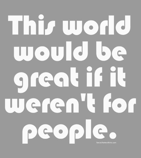This World Would be Great if it Weren't for People - Shirt