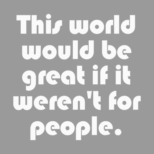 This World Would be Great if it Weren't for People - Apparel