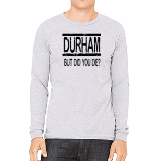 Durham But Did You Die  Long Sleeve Tee - HEATHLEAF