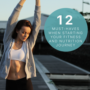 The Must-Haves When Starting Your Fitness and Nutrition Journey